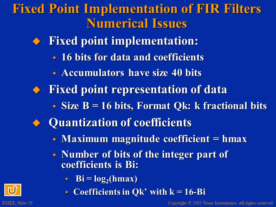 Copyright © 2003 Texas Instruments. All rights reserved. ESIEE, Slide 29 Fixed Point Implementation of FIR Filters Numerical Issues Fixed point implem