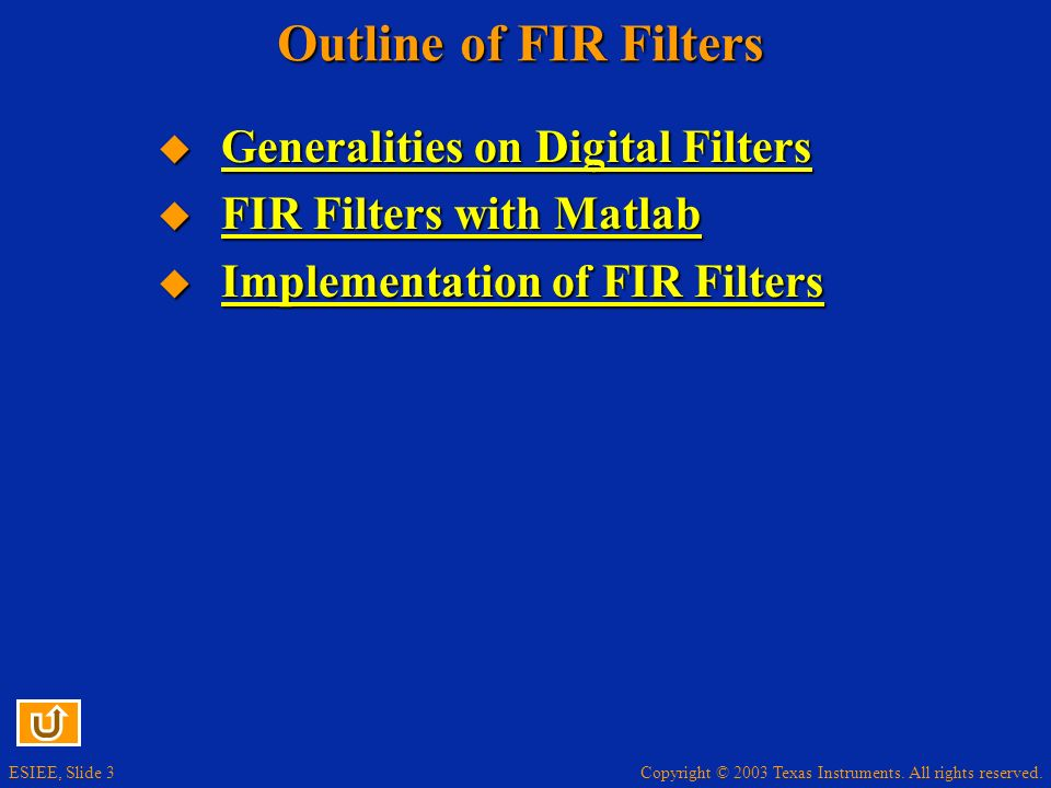 Copyright © 2003 Texas Instruments. All rights reserved. ESIEE, Slide 3 Outline of FIR Filters Generalities on Digital Filters Generalities on Digital
