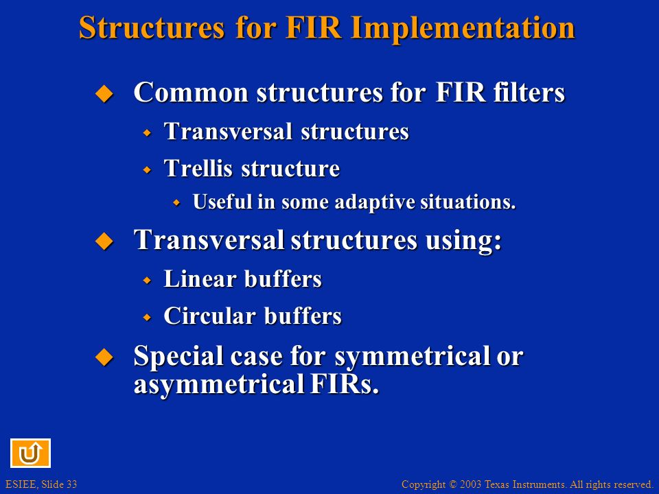 Copyright © 2003 Texas Instruments. All rights reserved. ESIEE, Slide 33 Structures for FIR Implementation Common structures for FIR filters Common st