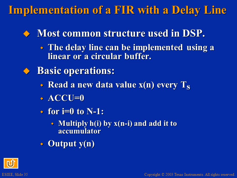 Copyright © 2003 Texas Instruments. All rights reserved. ESIEE, Slide 35 Implementation of a FIR with a Delay Line Most common structure used in DSP.