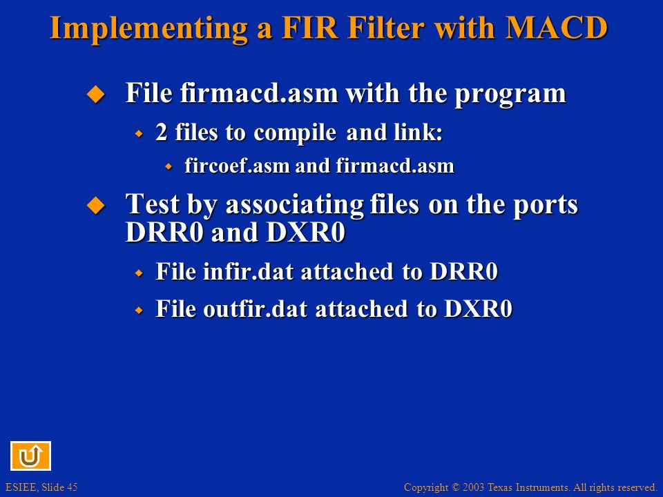 Copyright © 2003 Texas Instruments. All rights reserved. ESIEE, Slide 45 Implementing a FIR Filter with MACD File firmacd.asm with the program File fi