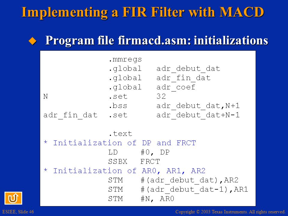 Copyright © 2003 Texas Instruments. All rights reserved. ESIEE, Slide 46 Implementing a FIR Filter with MACD Program file firmacd.asm: initializations