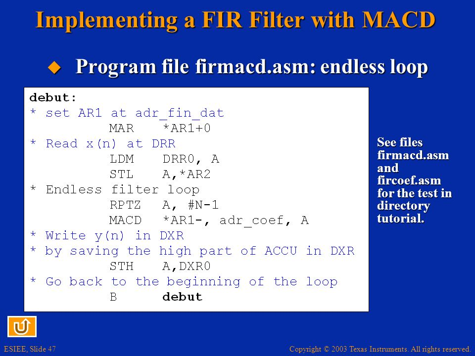 Copyright © 2003 Texas Instruments. All rights reserved. ESIEE, Slide 47 Implementing a FIR Filter with MACD Program file firmacd.asm: endless loop Pr