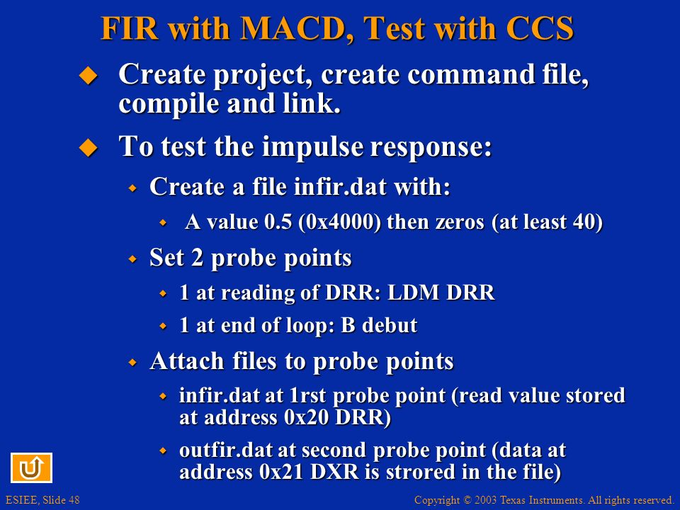 Copyright © 2003 Texas Instruments. All rights reserved. ESIEE, Slide 48 FIR with MACD, Test with CCS Create project, create command file, compile and