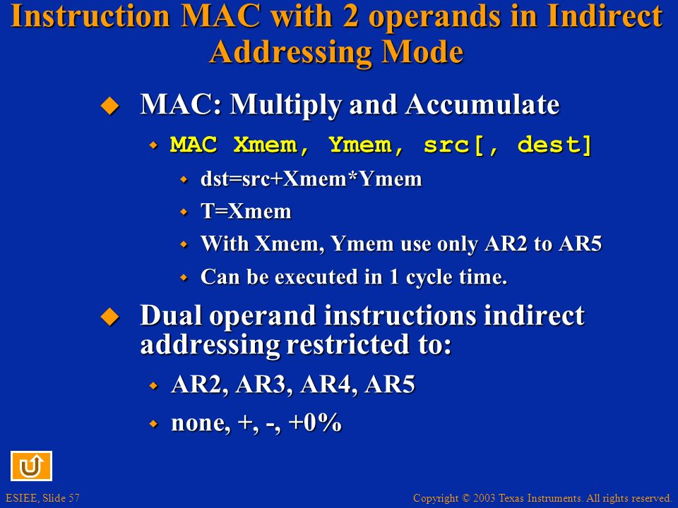 Copyright © 2003 Texas Instruments. All rights reserved. ESIEE, Slide 57 Instruction MAC with 2 operands in Indirect Addressing Mode MAC: Multiply and