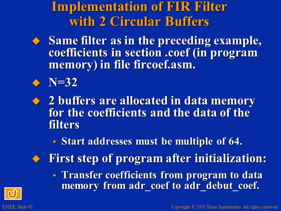 Copyright © 2003 Texas Instruments. All rights reserved. ESIEE, Slide 61 Implementation of FIR Filter with 2 Circular Buffers Same filter as in the pr