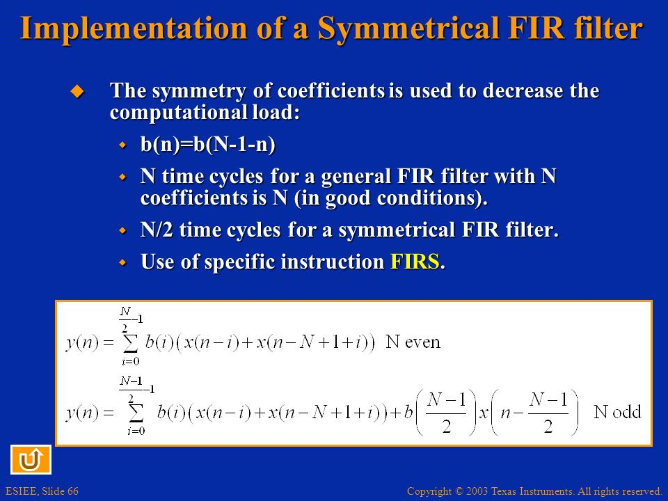 Copyright © 2003 Texas Instruments. All rights reserved. ESIEE, Slide 66 Implementation of a Symmetrical FIR filter The symmetry of coefficients is us