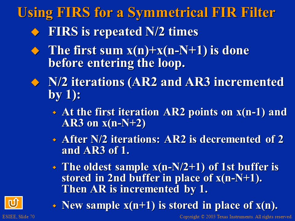 Copyright © 2003 Texas Instruments. All rights reserved. ESIEE, Slide 70 Using FIRS for a Symmetrical FIR Filter FIRS is repeated N/2 times FIRS is re
