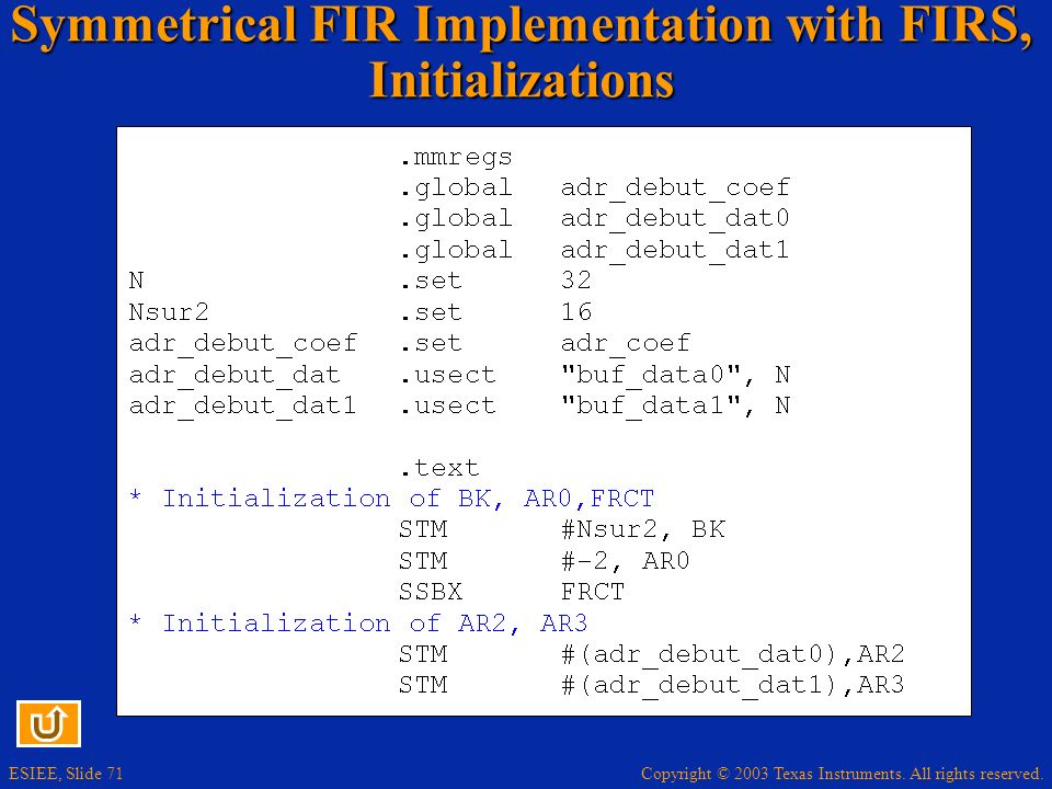 Copyright © 2003 Texas Instruments. All rights reserved. ESIEE, Slide 71 Symmetrical FIR Implementation with FIRS, Initializations