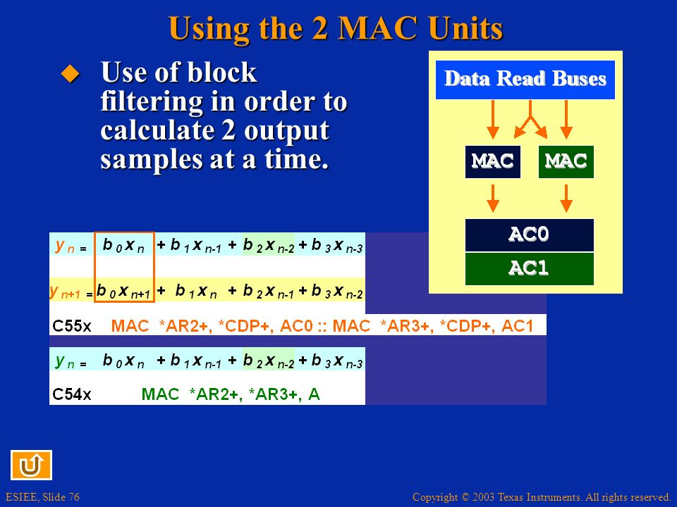 Copyright © 2003 Texas Instruments. All rights reserved. ESIEE, Slide 76 Using the 2 MAC Units Use of block filtering in order to calculate 2 output s
