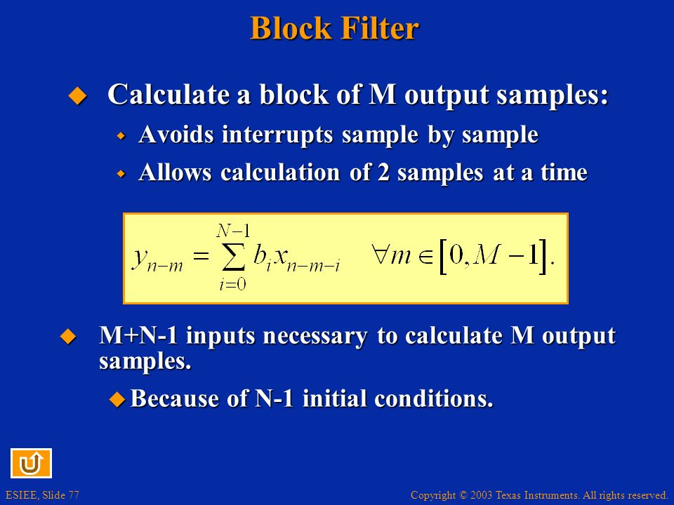 Copyright © 2003 Texas Instruments. All rights reserved. ESIEE, Slide 77 Block Filter Calculate a block of M output samples: Calculate a block of M ou