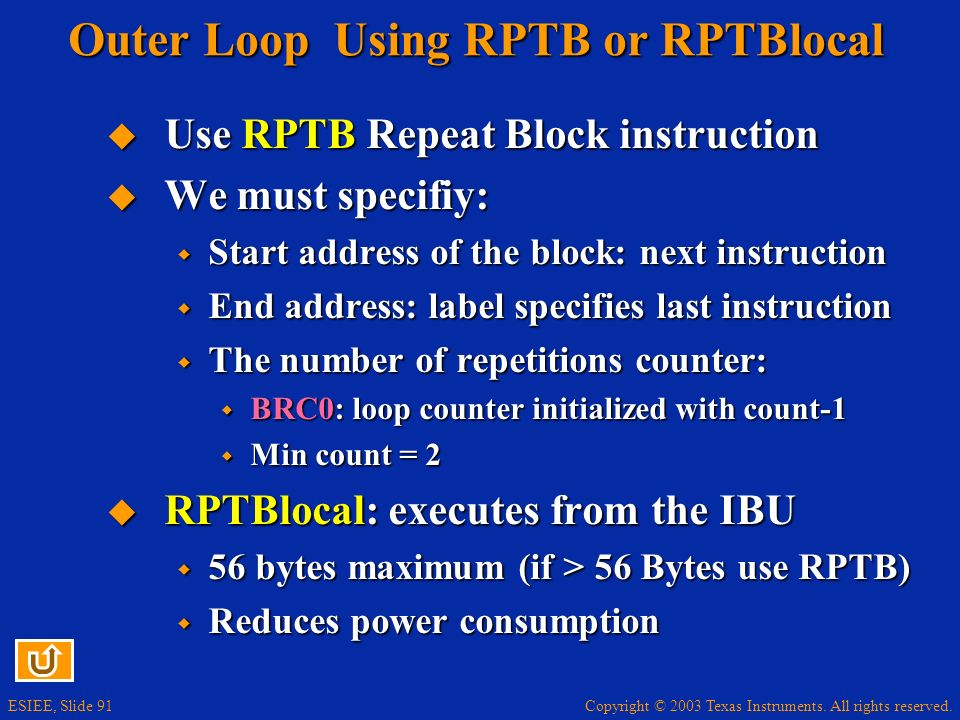 Copyright © 2003 Texas Instruments. All rights reserved. ESIEE, Slide 91 Outer Loop Using RPTB or RPTBlocal Use RPTB Repeat Block instruction Use RPTB
