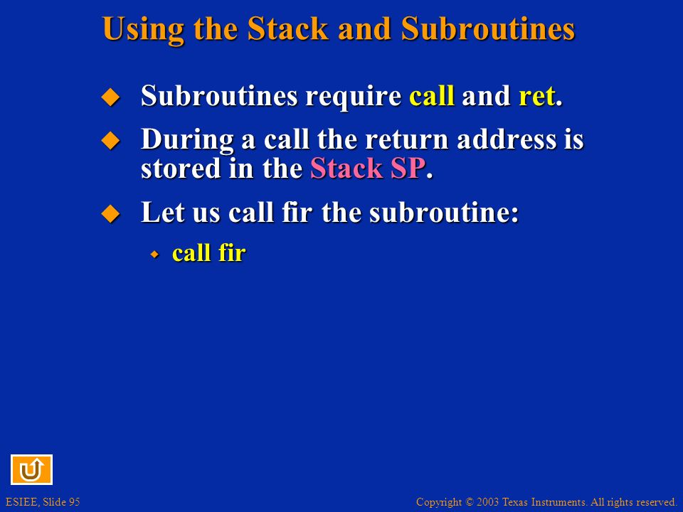 Copyright © 2003 Texas Instruments. All rights reserved. ESIEE, Slide 95 Using the Stack and Subroutines Subroutines require call and ret. Subroutines