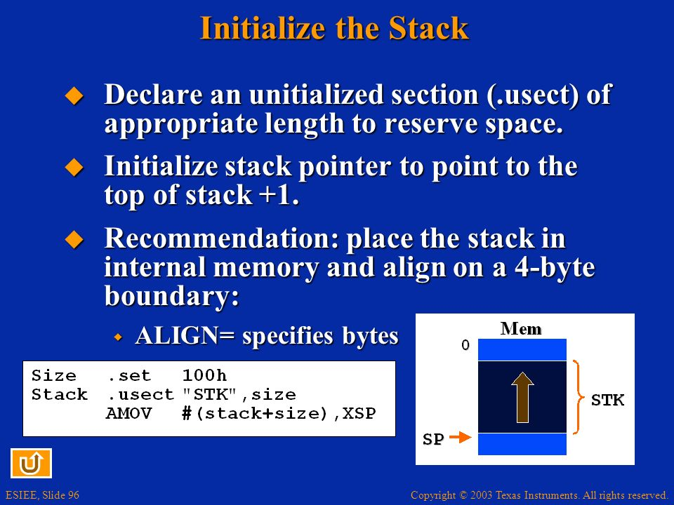 Copyright © 2003 Texas Instruments. All rights reserved. ESIEE, Slide 96 Initialize the Stack Declare an unitialized section (.usect) of appropriate l