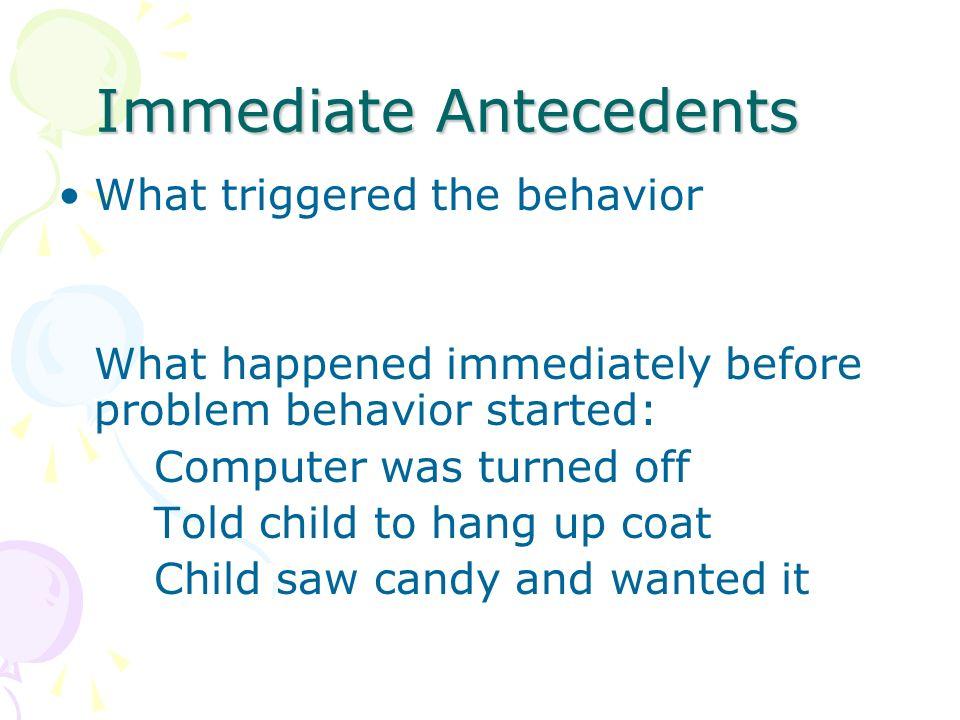 Immediate Antecedents What triggered the behavior What happened immediately before problem behavior started: Computer was turned off Told child to han