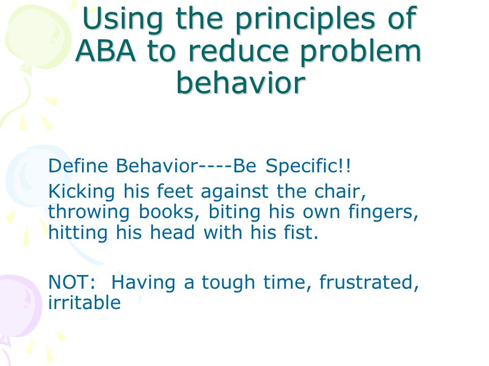 Using the principles of ABA to reduce problem behavior Define Behavior----Be Specific!! Kicking his feet against the chair, throwing books, biting his