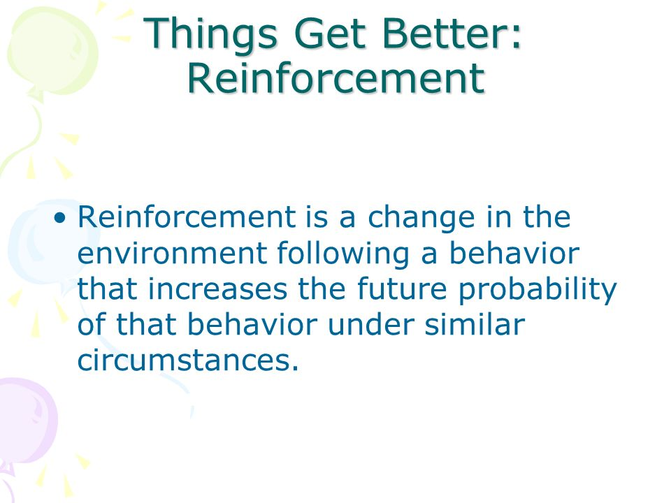 Things Get Better: Reinforcement Reinforcement is a change in the environment following a behavior that increases the future probability of that behav