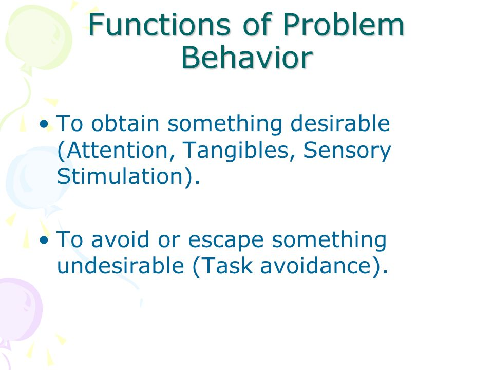 Functions of Problem Behavior To obtain something desirable (Attention, Tangibles, Sensory Stimulation). To avoid or escape something undesirable (Tas