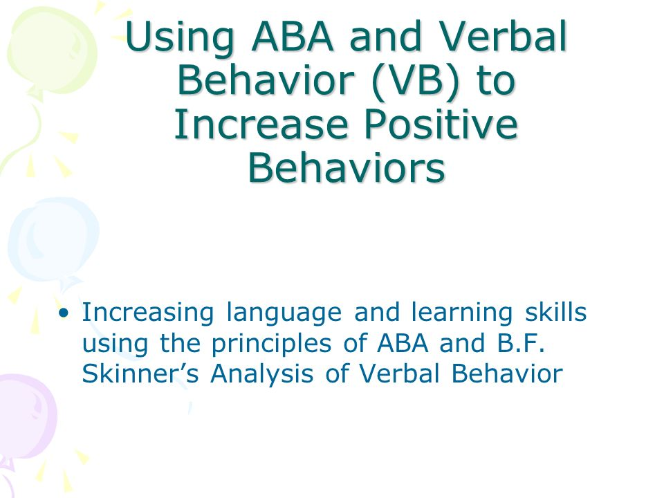 Using ABA and Verbal Behavior (VB) to Increase Positive Behaviors Increasing language and learning skills using the principles of ABA and B.F. Skinner