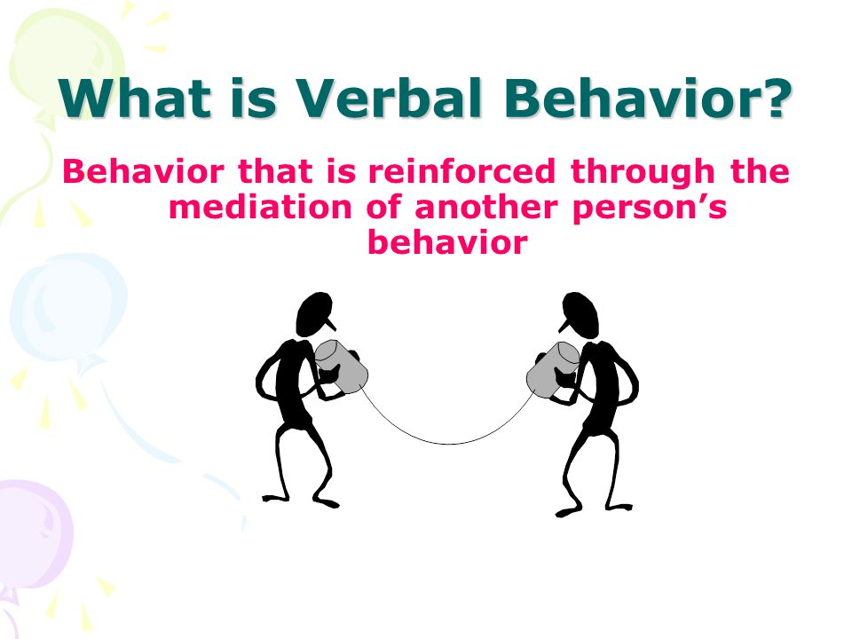 What is Verbal Behavior? Behavior that is reinforced through the mediation of another persons behavior