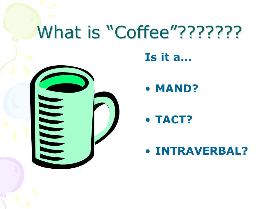 What is Coffee??????? Is it a… MAND? TACT? INTRAVERBAL?