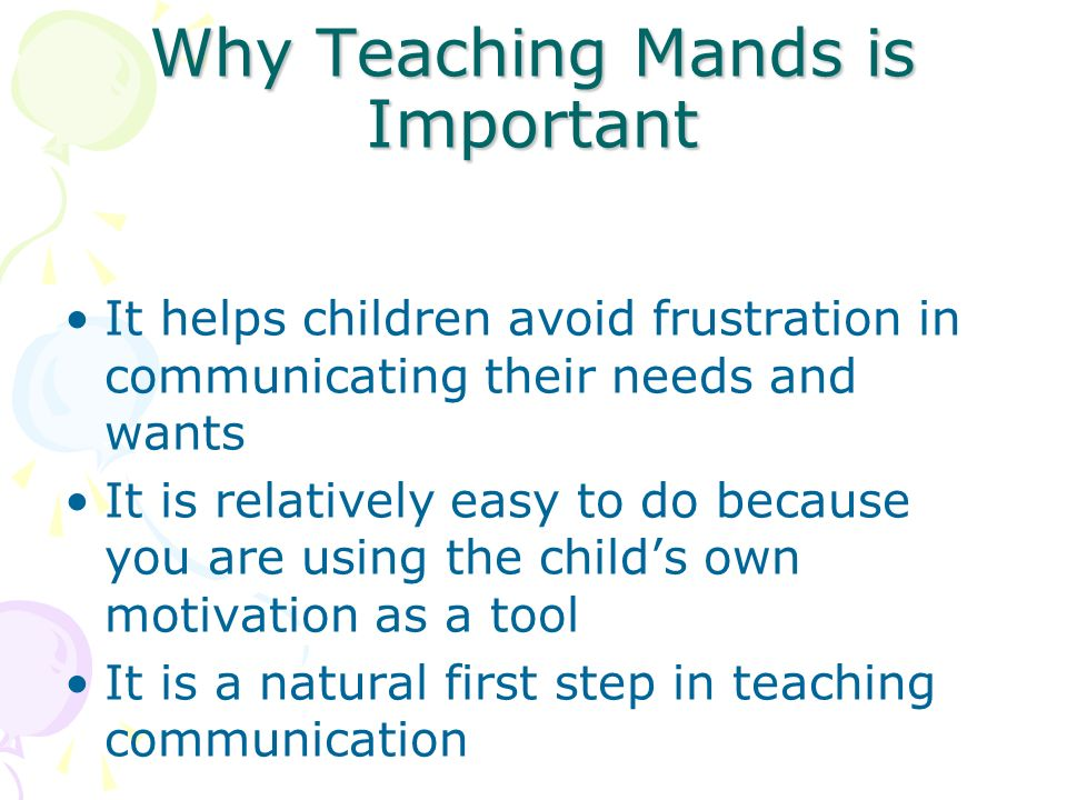 Why Teaching Mands is Important It helps children avoid frustration in communicating their needs and wants It is relatively easy to do because you are