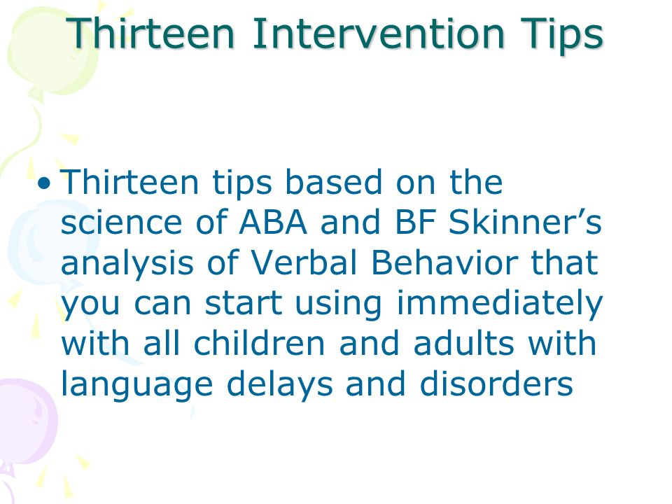 Thirteen Intervention Tips Thirteen tips based on the science of ABA and BF Skinners analysis of Verbal Behavior that you can start using immediately