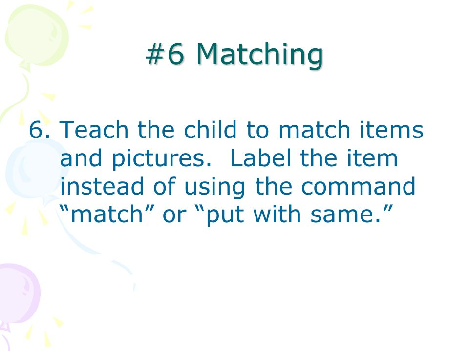 #6 Matching 6.Teach the child to match items and pictures. Label the item instead of using the command match or put with same.