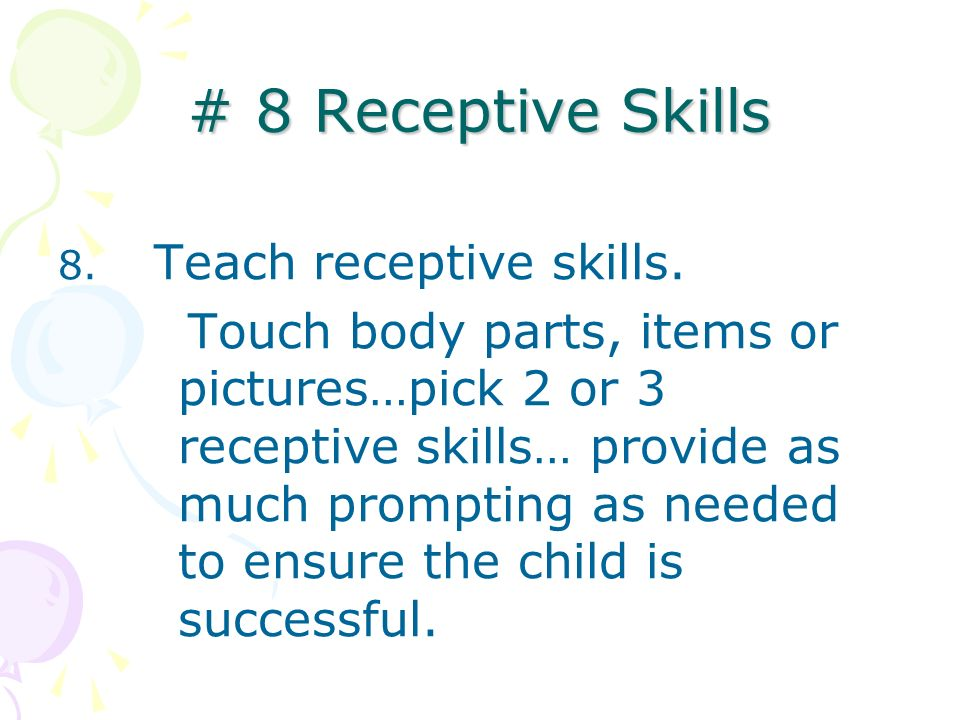 # 8 Receptive Skills 8. Teach receptive skills. Touch body parts, items or pictures…pick 2 or 3 receptive skills… provide as much prompting as needed