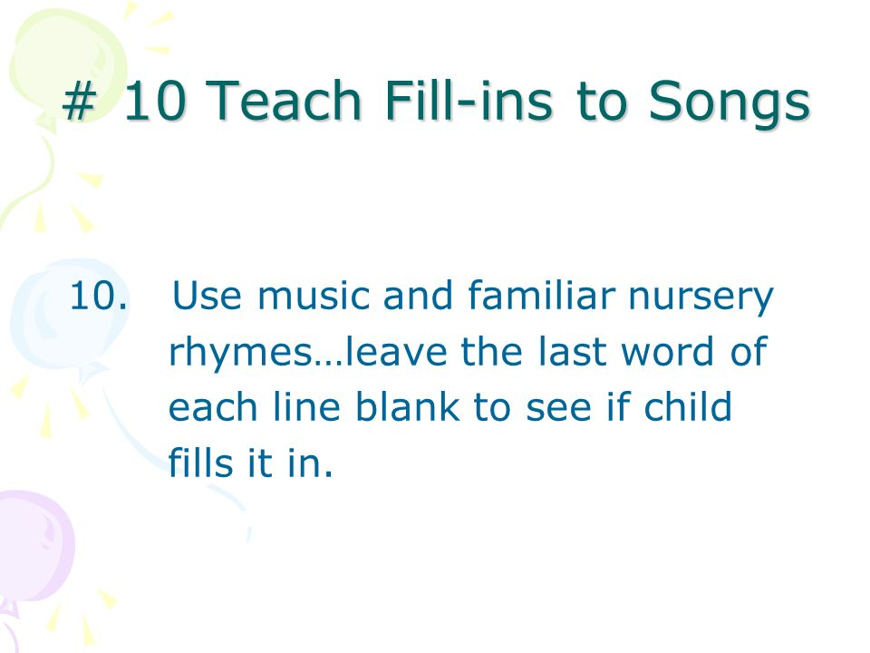 # 10 Teach Fill-ins to Songs 10. Use music and familiar nursery rhymes…leave the last word of each line blank to see if child fills it in.