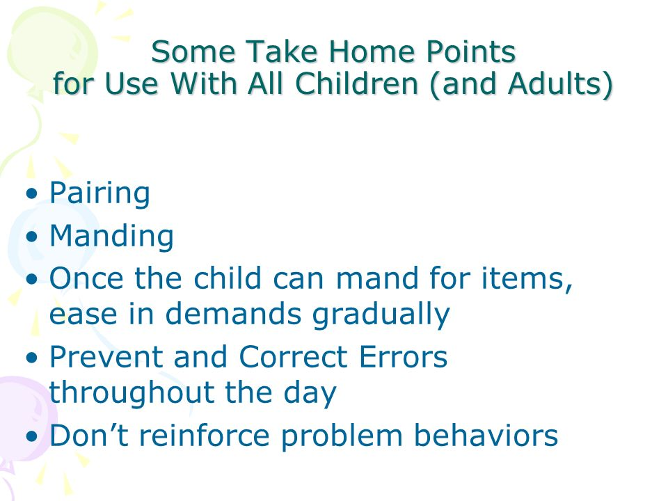 Some Take Home Points for Use With All Children (and Adults) Pairing Manding Once the child can mand for items, ease in demands gradually Prevent and