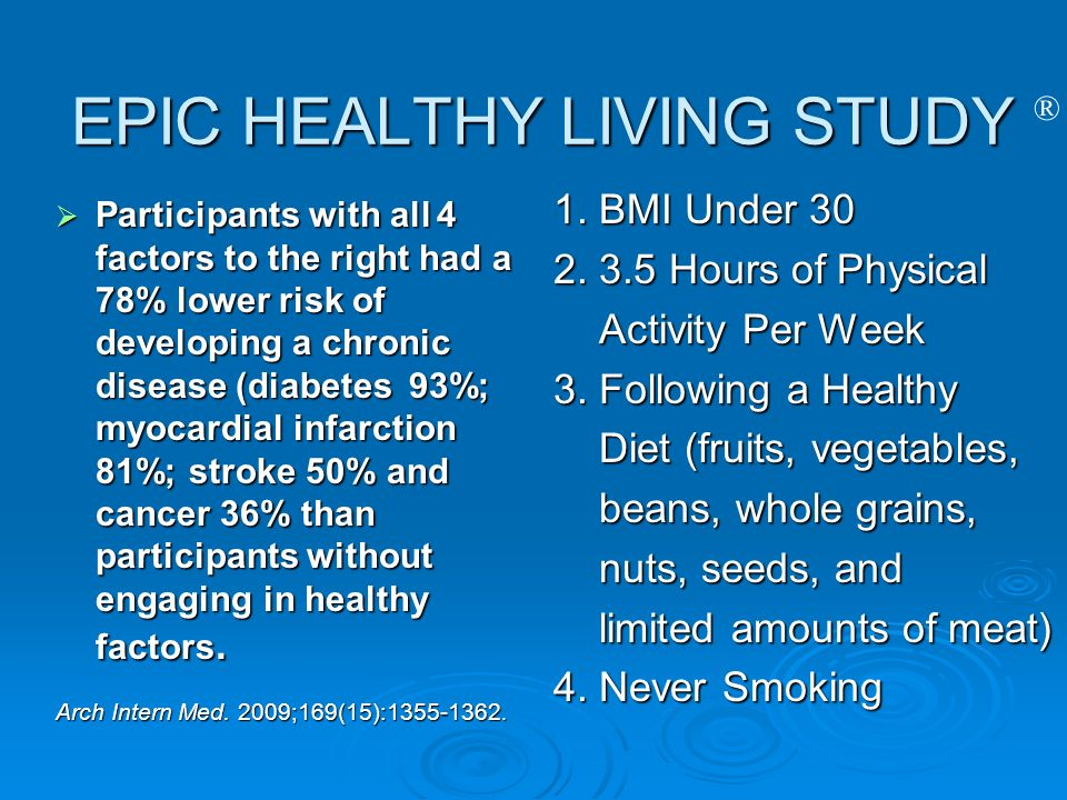 ® EPIC HEALTHY LIVING STUDY Participants with all 4 factors to the right had a 78% lower risk of developing a chronic disease (diabetes 93%; myocardia