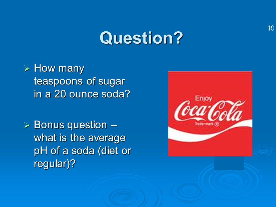 ® Question? How many teaspoons of sugar in a 20 ounce soda? How many teaspoons of sugar in a 20 ounce soda? Bonus question – what is the average pH of