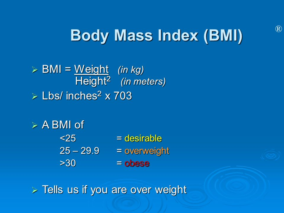 ® Body Mass Index (BMI) BMI = Weight (in kg) Height 2 (in meters) BMI = Weight (in kg) Height 2 (in meters) Lbs/ inches 2 x 703 Lbs/ inches 2 x 703 A