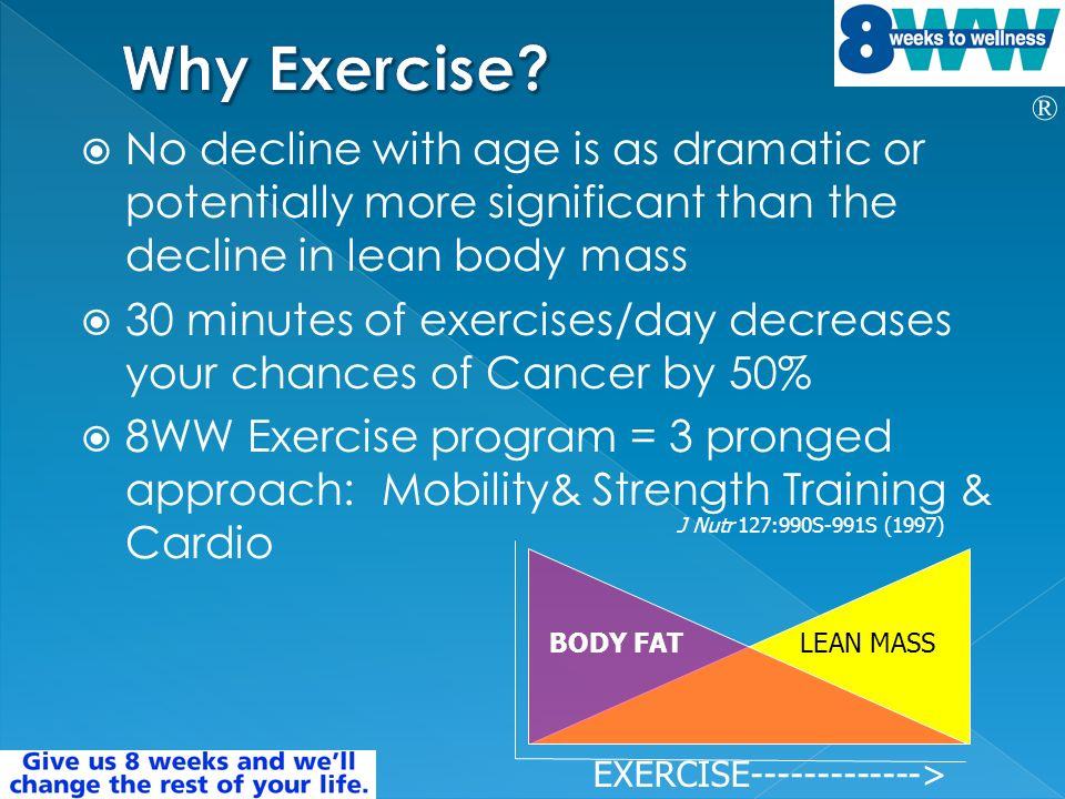 ® No decline with age is as dramatic or potentially more significant than the decline in lean body mass 30 minutes of exercises/day decreases your chances of Cancer by 50% 8WW Exercise program = 3 pronged approach: Mobility& Strength Training & Cardio J Nutr 127:990S-991S (1997) BODY FATLEAN MASS EXERCISE >