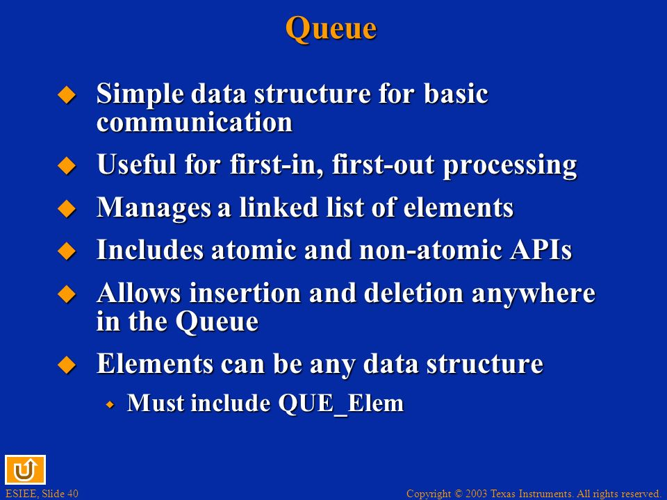 ESIEE, Slide 40 Copyright © 2003 Texas Instruments. All rights reserved.Queue Simple data structure for basic communication Simple data structure for