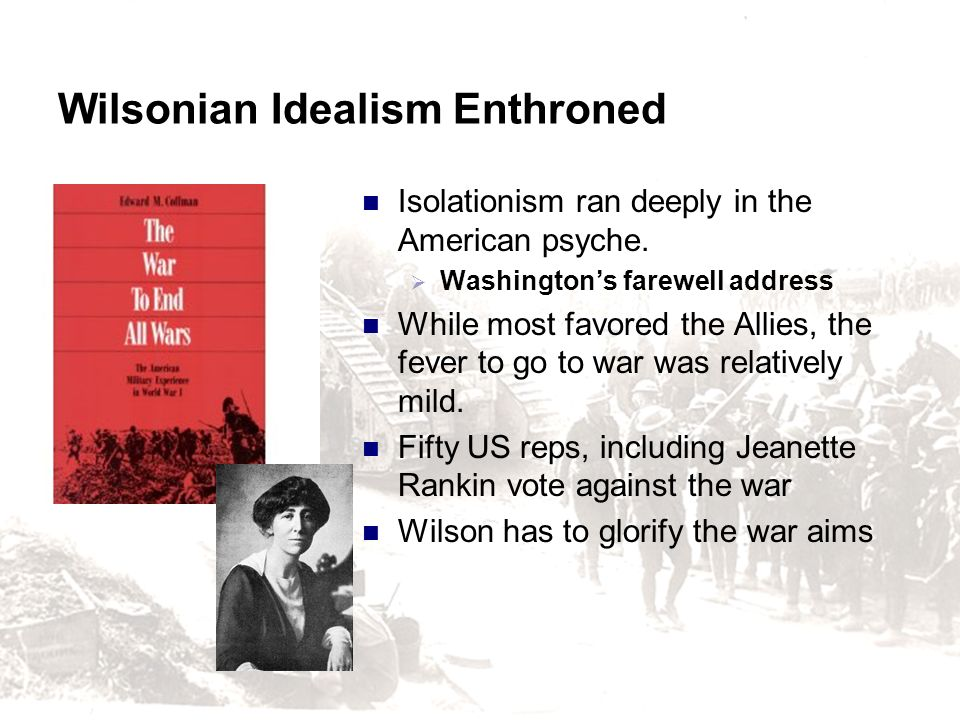 Wilsonian Idealism Enthroned Isolationism ran deeply in the American psyche. Washingtons farewell address While most favored the Allies, the fever to