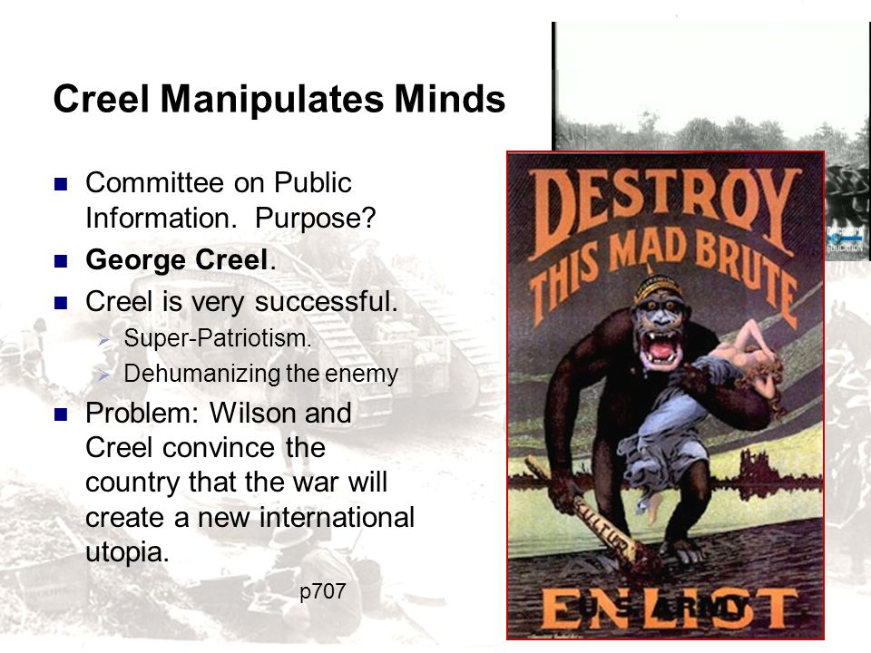 Creel Manipulates Minds Committee on Public Information. Purpose? George Creel. Creel is very successful. Super-Patriotism. Dehumanizing the enemy Pro