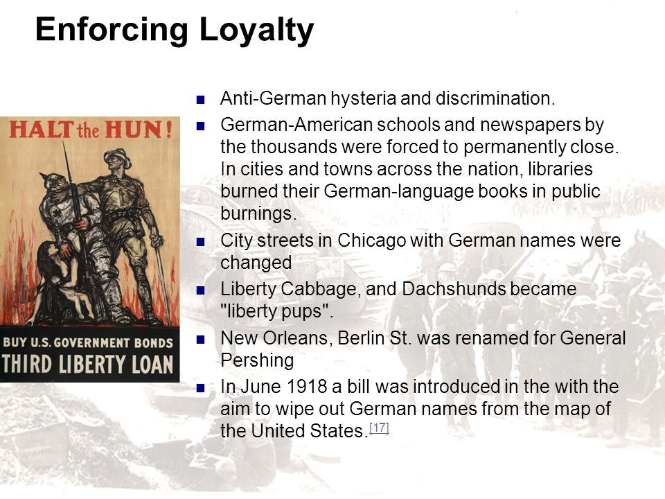 Enforcing Loyalty Anti-German hysteria and discrimination. German-American schools and newspapers by the thousands were forced to permanently close. I
