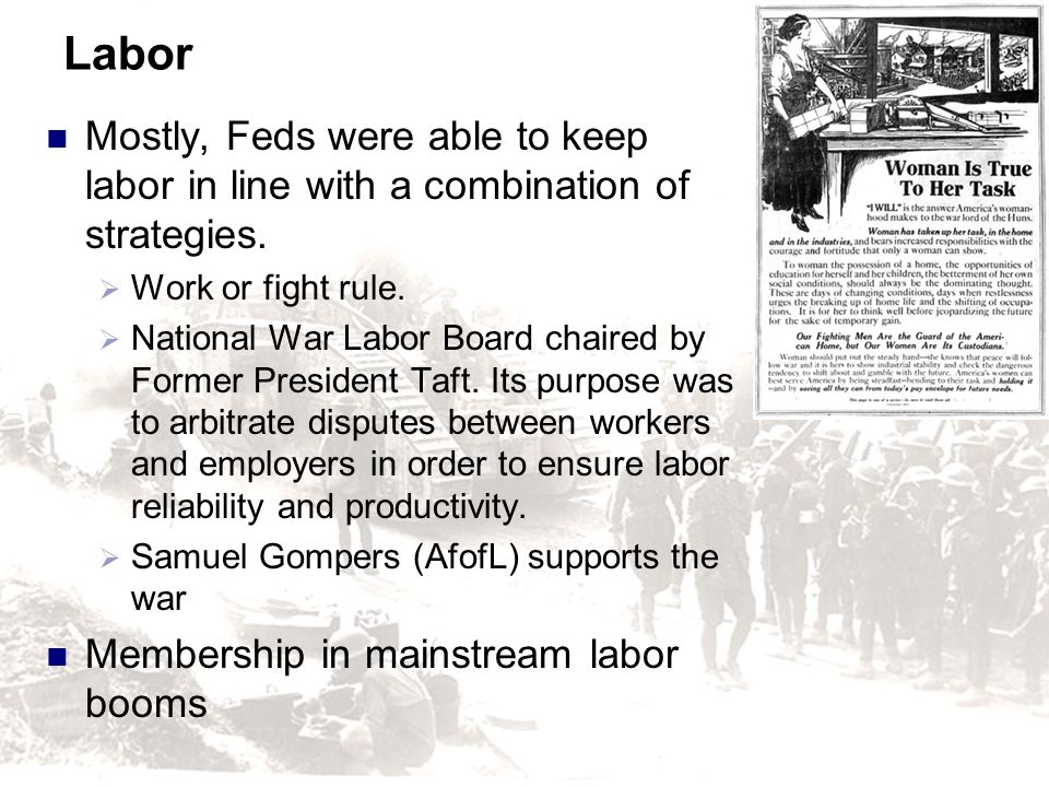 Labor Mostly, Feds were able to keep labor in line with a combination of strategies. Work or fight rule. National War Labor Board chaired by Former Pr