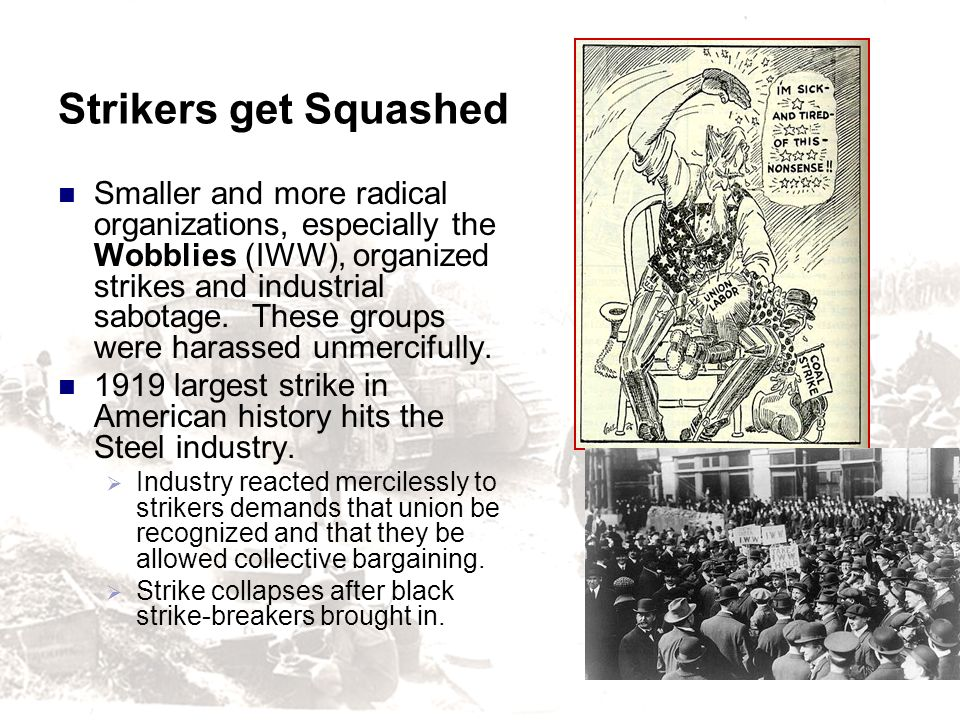 Strikers get Squashed Smaller and more radical organizations, especially the Wobblies (IWW), organized strikes and industrial sabotage. These groups w