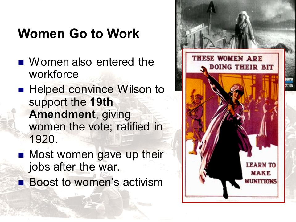 Women Go to Work Women also entered the workforce Helped convince Wilson to support the 19th Amendment, giving women the vote; ratified in 1920. Most