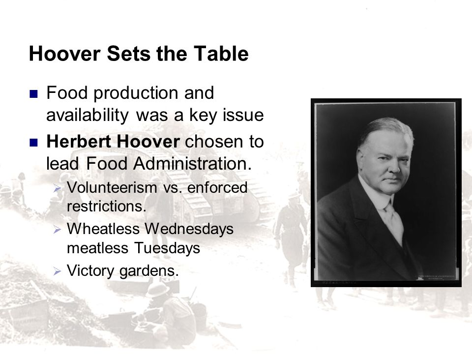 Hoover Sets the Table Food production and availability was a key issue Herbert Hoover chosen to lead Food Administration. Volunteerism vs. enforced re
