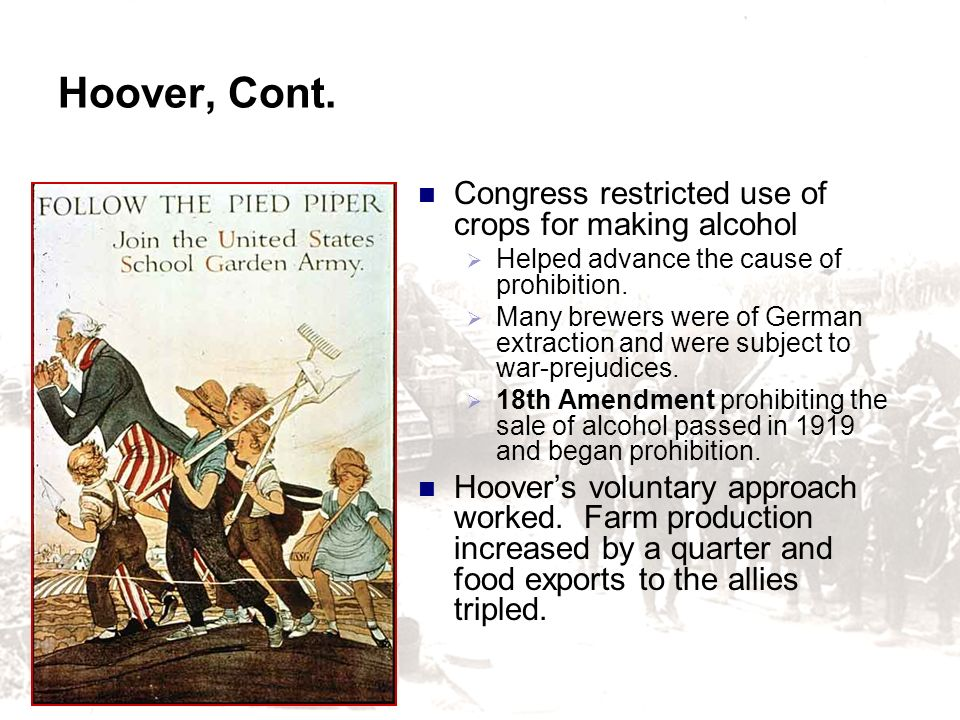 Hoover, Cont. Congress restricted use of crops for making alcohol Helped advance the cause of prohibition. Many brewers were of German extraction and