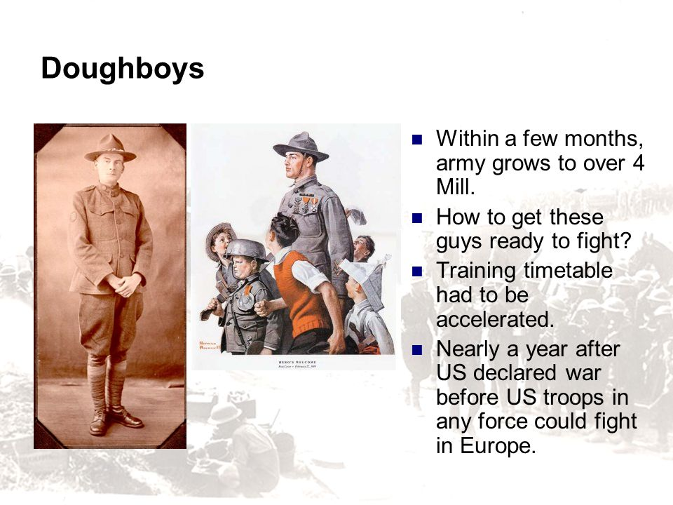 Doughboys Within a few months, army grows to over 4 Mill. How to get these guys ready to fight? Training timetable had to be accelerated. Nearly a yea