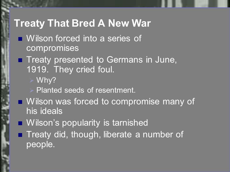 Treaty That Bred A New War Wilson forced into a series of compromises Treaty presented to Germans in June, 1919. They cried foul. Why? Planted seeds o
