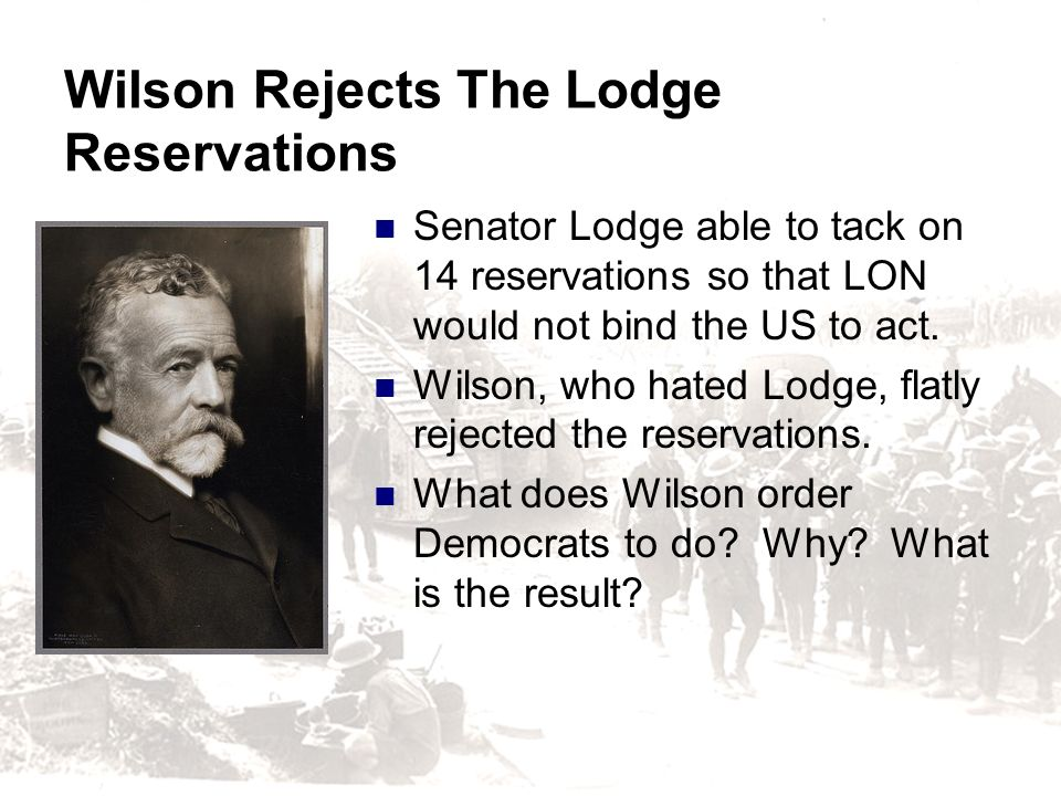 Wilson Rejects The Lodge Reservations Senator Lodge able to tack on 14 reservations so that LON would not bind the US to act. Wilson, who hated Lodge,