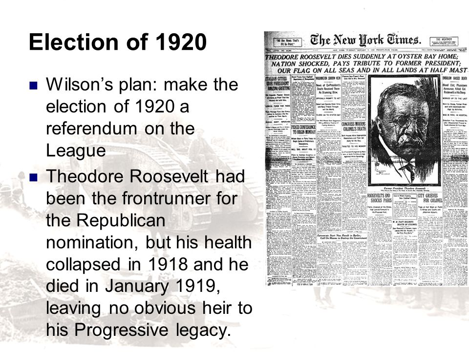 Election of 1920 Wilsons plan: make the election of 1920 a referendum on the League Theodore Roosevelt had been the frontrunner for the Republican nom