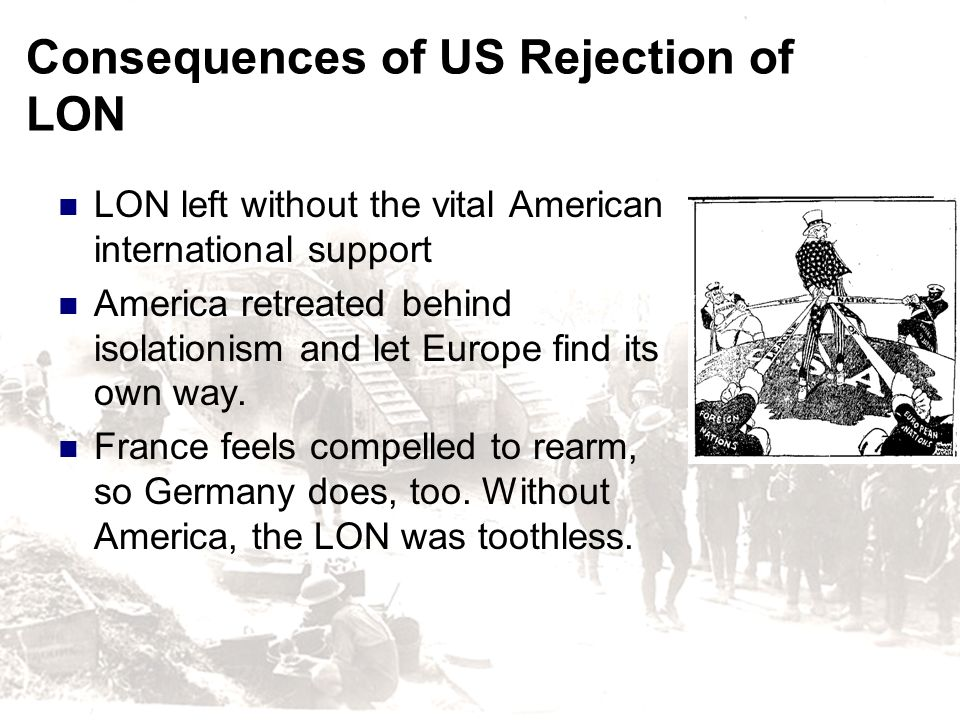 Consequences of US Rejection of LON LON left without the vital American international support America retreated behind isolationism and let Europe fin