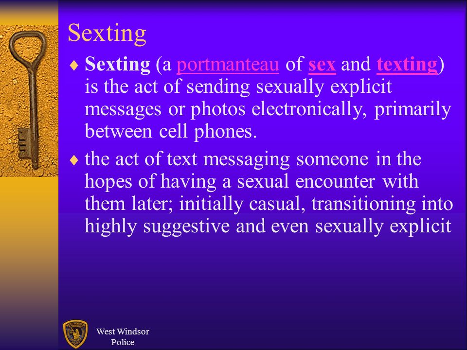 West Windsor Police Sexting Sexting (a portmanteau of sex and texting) is the act of sending sexually explicit messages or photos electronically, prim